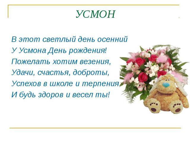 УСМОН В этот светлый день осенний У Усмона День рождения! Пожелать хотим везения, Удачи, счастья, доброты, Успехов в школе и терпения, И будь здоров и весел ты!