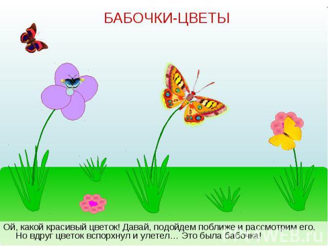 Ой, какой красивый цветок! Давай, подойдем поближе и рассмотрим его. Но вдруг цветок вспорхнул и улетел… Это была бабочка! Ой, какой красивый цветок! Давай, подойдем поближе и рассмотрим его. Но вдруг цветок вспорхнул и улетел… Это была бабочка!