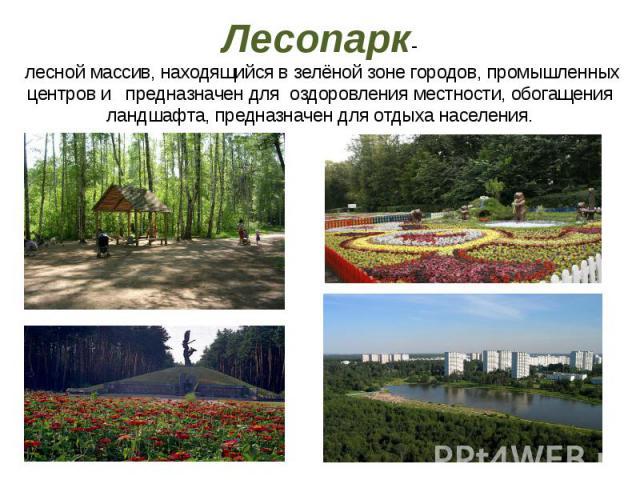 Лесопарк- лесной массив, находящийся в зелёной зоне городов, промышленных центров и предназначен для оздоровления местности, обогащения ландшафта, предназначен для отдыха населения.