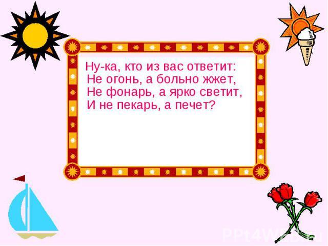 Ну-ка, кто из вас ответит: Не огонь, а больно жжет, Не фонарь, а ярко светит, И не пекарь, а печет? Ну-ка, кто из вас ответит: Не огонь, а больно жжет, Не фонарь, а ярко светит, И не пекарь, а печет?