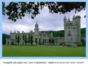 Рыцарей уже давно нет, зато сохранились замки и по прежнему живут короли. Рыцаре