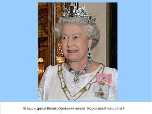 В наши дни в Великобритании живет Королева Елизавета II В наши дни в Великобрита