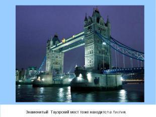 Знаменитый Тауэрский мост тоже находится в Англии. Знаменитый Тауэрский мост тож