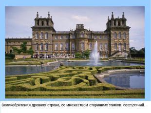 Великобритания древняя страна, со множеством старинных замков, сооружений. Велик