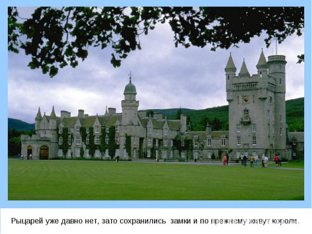 Рыцарей уже давно нет, зато сохранились замки и по прежнему живут короли. Рыцарей уже давно нет, зато сохранились замки и по прежнему живут короли.
