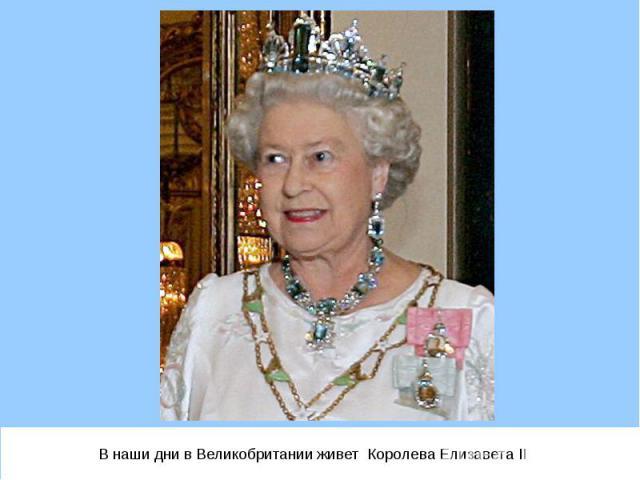 В наши дни в Великобритании живет Королева Елизавета II В наши дни в Великобритании живет Королева Елизавета II