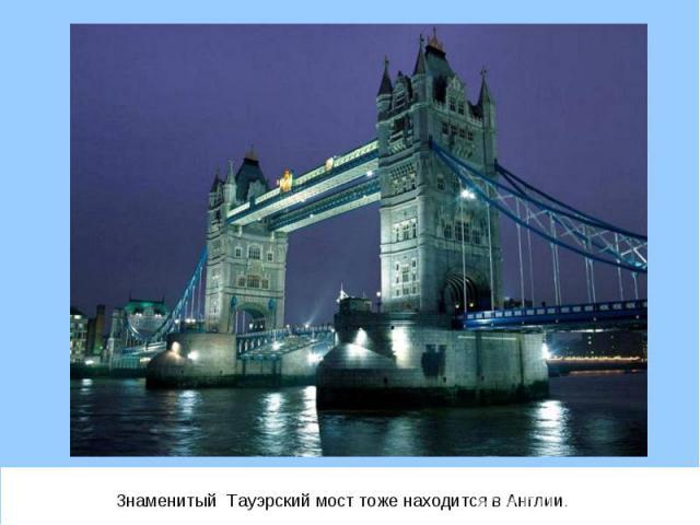Знаменитый Тауэрский мост тоже находится в Англии. Знаменитый Тауэрский мост тоже находится в Англии.