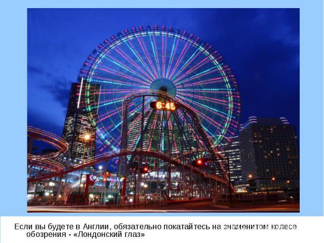 Если вы будете в Англии, обязательно покатайтесь на знаменитом колесе обозрения - «Лондонский глаз» Если вы будете в Англии, обязательно покатайтесь на знаменитом колесе обозрения - «Лондонский глаз»