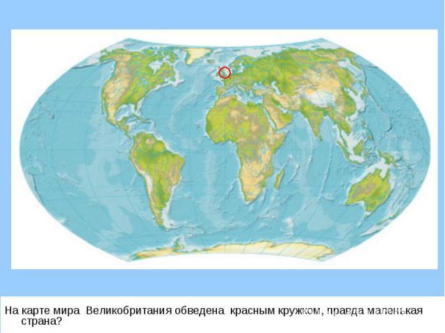 На карте мира Великобритания обведена красным кружком, правда маленькая страна? На карте мира Великобритания обведена красным кружком, правда маленькая страна?
