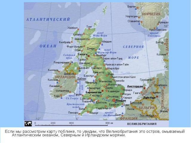Если мы рассмотрим карту поближе, то увидим, что Великобритания это остров, омываемый Атлантическим океаном, Северным и Ирландским морями. Если мы рассмотрим карту поближе, то увидим, что Великобритания это остров, омываемый Атлантическим океаном, С…