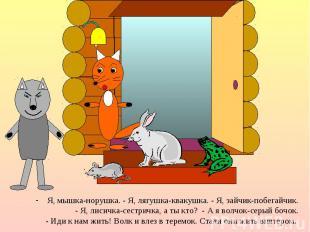 Я, мышка-норушка. - Я, лягушка-квакушка. - Я, зайчик-побегайчик. Я, мышка-норушк