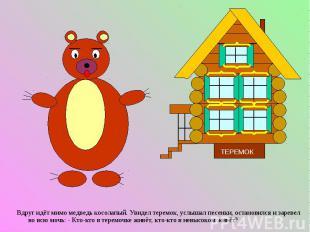 Вдруг идёт мимо медведь косолапый. Увидел теремок, услышал песенки, остановился