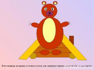 Влез медведь на крышу и только уселся, как затрещал теремок, упал на бок и разва