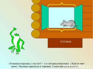 - Я мышка-норушка, а ты кто? - А я лягушка-квакушка. - Иди ко мне жить! Лягушка