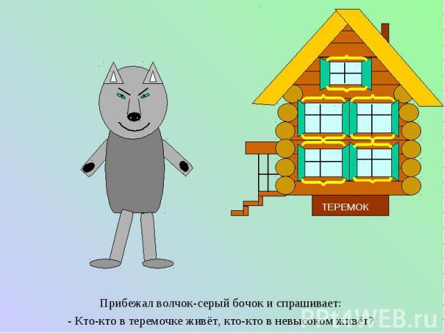 Прибежал волчок-серый бочок и спрашивает: Прибежал волчок-серый бочок и спрашивает: - Кто-кто в теремочке живёт, кто-кто в невысоком живёт?