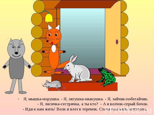 Я, мышка-норушка. - Я, лягушка-квакушка. - Я, зайчик-побегайчик. Я, мышка-норушка. - Я, лягушка-квакушка. - Я, зайчик-побегайчик. - Я, лисичка-сестричка, а ты кто? - А я волчок-серый бочок. - Иди к нам жить! Волк и влез в теремок. Стали они жить впятером.