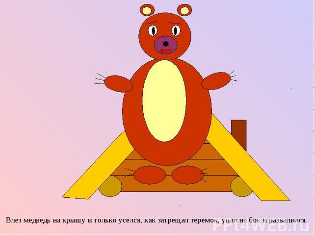 Влез медведь на крышу и только уселся, как затрещал теремок, упал на бок и развалился. Влез медведь на крышу и только уселся, как затрещал теремок, упал на бок и развалился.