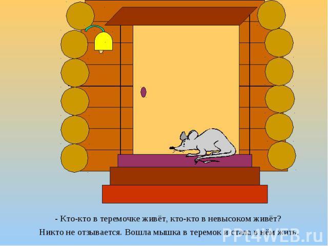 - Кто-кто в теремочке живёт, кто-кто в невысоком живёт? - Кто-кто в теремочке живёт, кто-кто в невысоком живёт? Никто не отзывается. Вошла мышка в теремок и стала в нём жить.