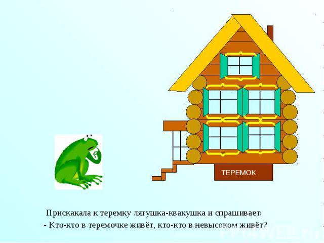 Прискакала к теремку лягушка-квакушка и спрашивает: Прискакала к теремку лягушка-квакушка и спрашивает: - Кто-кто в теремочке живёт, кто-кто в невысоком живёт?