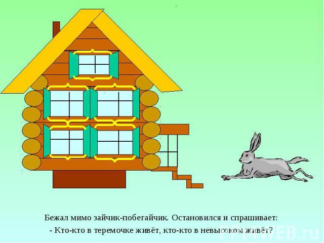 Бежал мимо зайчик-побегайчик. Остановился и спрашивает: Бежал мимо зайчик-побегайчик. Остановился и спрашивает: - Кто-кто в теремочке живёт, кто-кто в невысоком живёт?