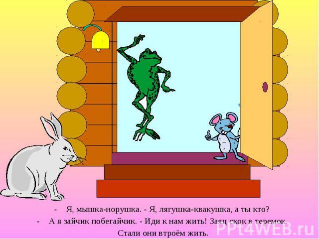 Я, мышка-норушка. - Я, лягушка-квакушка, а ты кто? Я, мышка-норушка. - Я, лягушка-квакушка, а ты кто? А я зайчик побегайчик. - Иди к нам жить! Заяц скок в теремок. Стали они втроём жить.
