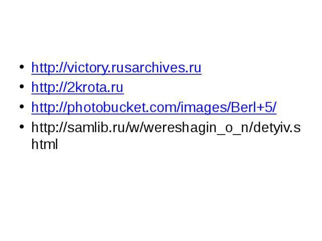 http://victory.rusarchives.ru http://2krota.ru http://photobucket.com/images/Berl+5/ http://samlib.ru/w/wereshagin_o_n/detyiv.shtml