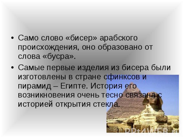 Само слово «бисер» арабского происхождения, оно образовано от слова «бусра». Само слово «бисер» арабского происхождения, оно образовано от слова «бусра». Самые первые изделия из бисера были изготовлены в стране сфинксов и пирамид – Египте. История е…