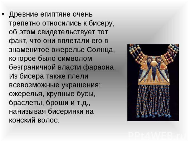Древние египтяне очень трепетно относились к бисеру, об этом свидетельствует тот факт, что они вплетали его в знаменитое ожерелье Солнца, которое было символом безграничной власти фараона. Из бисера также плели всевозможные украшения: ожерелья, круп…