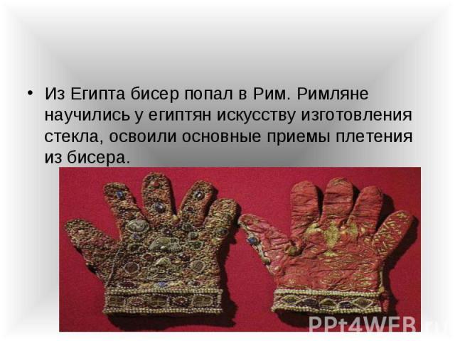 Из Египта бисер попал в Рим. Римляне научились у египтян искусству изготовления стекла, освоили основные приемы плетения из бисера. Из Египта бисер попал в Рим. Римляне научились у египтян искусству изготовления стекла, освоили основные приемы плете…