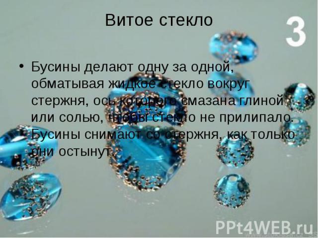 Бусины делают одну за одной, обматывая жидкое стекло вокруг стержня, ось которого смазана глиной или солью, чтобы стекло не прилипало. Бусины снимают со стержня, как только они остынут. Бусины делают одну за одной, обматывая жидкое стекло вокруг сте…