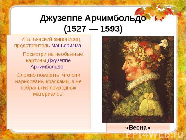 Джузеппе Арчимбольдо (1527 — 1593) Итальянский живописец, представитель маньеризма. Посмотри на необычные картины Джузеппе Арчимбольдо. Сложно поверить, что они нарисованы красками, а не собраны из природных материалов.