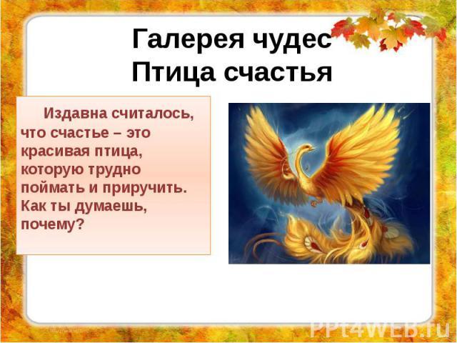 Издавна считалось, что счастье – это красивая птица, которую трудно поймать и приручить. Как ты думаешь, почему?