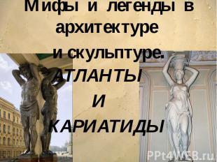 Мифы и легенды в архитектуре и скульптуре. АТЛАНТЫ И КАРИАТИДЫ