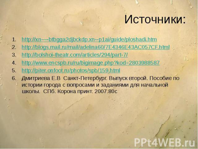 Источники: http://xn----btbgga2djbckdp.xn--p1ai/guide/ploshadi.htm http://blogs.mail.ru/mail/adelina60/7E4346E43AC057CF.html http://bolshoi-theatr.com/articles/294/part-7/ http://www.encspb.ru/ru/bigimage.php?kod=2803988587 http://piter.onfoot.ru/ph…