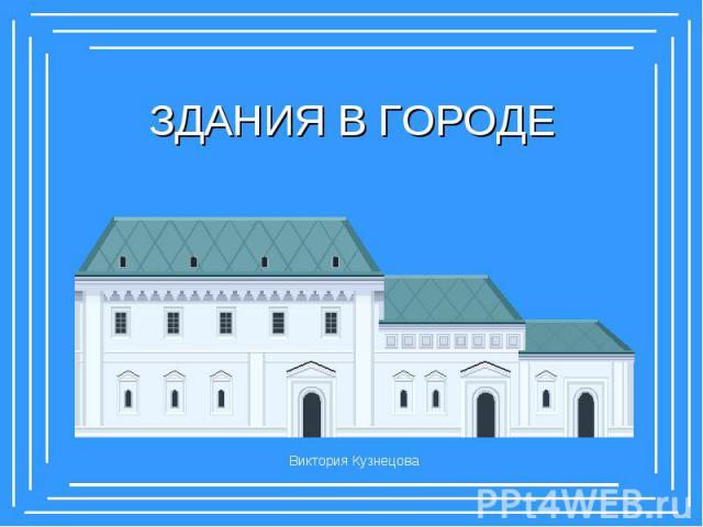 ЗДАНИЯ В ГОРОДЕ Виктория Кузнецова