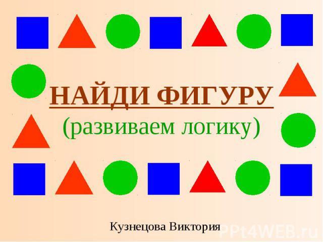 НАЙДИ ФИГУРУ (развиваем логику) Кузнецова Виктория