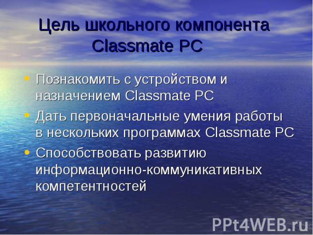 Цель школьного компонента Classmate PC Познакомить с устройством и назначением Classmate PC Дать первоначальные умения работы в нескольких программах Classmate PC Способствовать развитию информационно-коммуникативных компетентностей