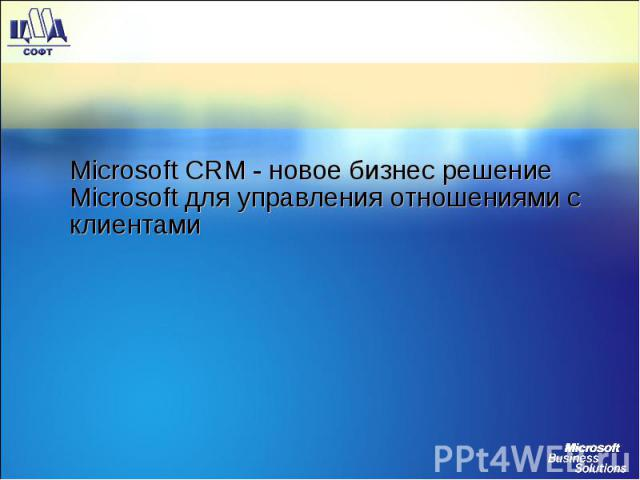 Microsoft CRM - новое бизнес решение Microsoft для управления отношениями с клиентами