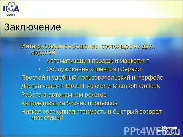 Заключение Интегрированное решение, состоящее из двух модулей Автоматизация продаж и маркетинг Обслуживание клиентов (Сервис) Простой и удобный пользовательский интерфейс Доступ через Internet Explorer и Microsoft Outlook Работа в автономном режиме …