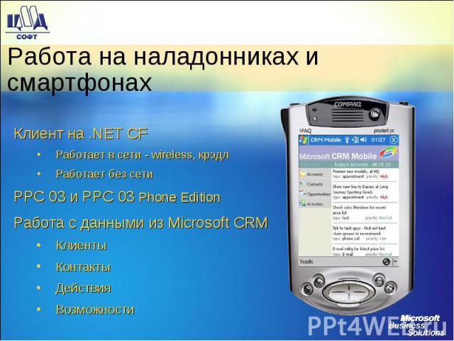 Клиент на .NET CF Клиент на .NET CF Работает в сети - wireless, крэдл Работает без сети PPC 03 и PPC 03 Phone Edition Работа с данными из Microsoft CRM Клиенты Контакты Действия Возможности