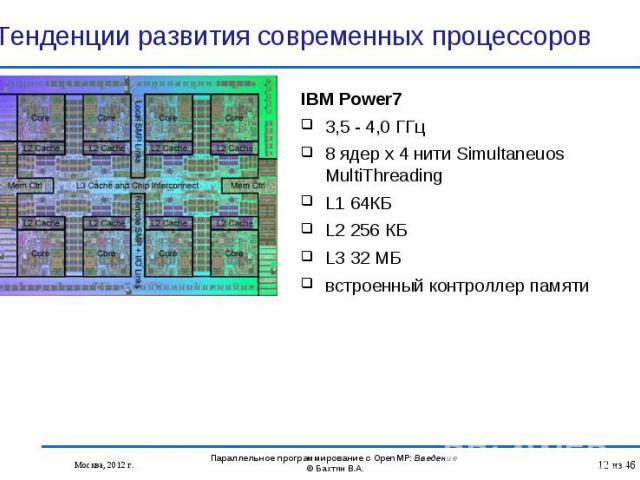 IBM Power7 IBM Power7 3,5 - 4,0 ГГц 8 ядер x 4 нити Simultaneuos MultiThreading L1 64КБ L2 256 КБ L3 32 МБ встроенный контроллер памяти