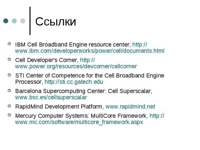 Ссылки IBM Cell Broadband Engine resource center, http://www.ibm.com/developerworks/power/cell/documents.html Cell Developer's Corner, http://www.power.org/resources/devcorner/cellcorner STI Center of Competence for the Cell Broadband Engine Process…