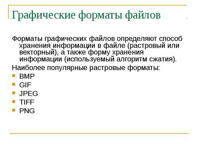Графические форматы файлов Форматы графических файлов определяют способ хранения информации в файле (растровый или векторный), а также форму хранения информации (используемый алгоритм сжатия). Наиболее популярные растровые форматы: BMP GIF JPEG TIFF PNG