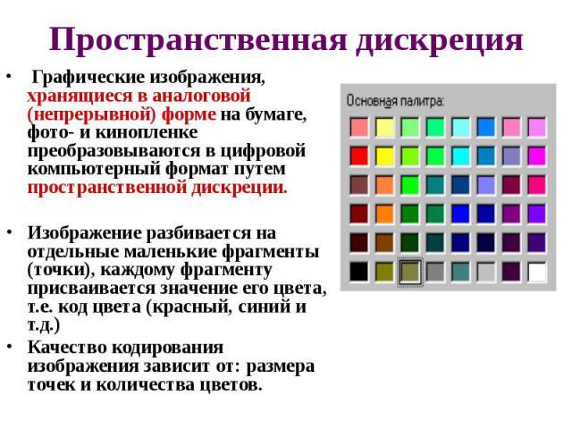 Пространственная дискреция Графические изображения, хранящиеся в аналоговой (непрерывной) форме на бумаге, фото- и кинопленке преобразовываются в цифровой компьютерный формат путем пространственной дискреции. Изображение разбивается на отдельн…