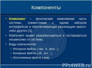 Компоненты Компонент – физическая заменяемая часть системы, совместимая с одним
