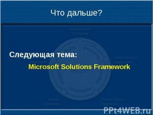 Что дальше? Следующая тема: Microsoft Solutions Framework