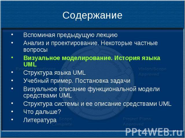 Содержание Вспоминая предыдущую лекцию Анализ и проектирование. Некоторые частные вопросы Визуальное моделирование. История языка UML Структура языка UML Учебный пример. Постановка задачи Визуальное описание функциональной модели средствами UML Стру…