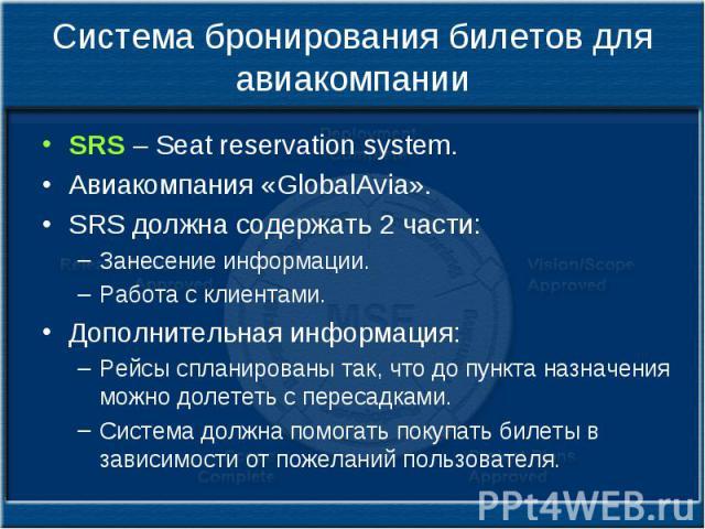 Система бронирования билетов для авиакомпании SRS – Seat reservation system. Авиакомпания «GlobalAvia». SRS должна содержать 2 части: Занесение информации. Работа с клиентами. Дополнительная информация: Рейсы спланированы так, что до пункта назначен…