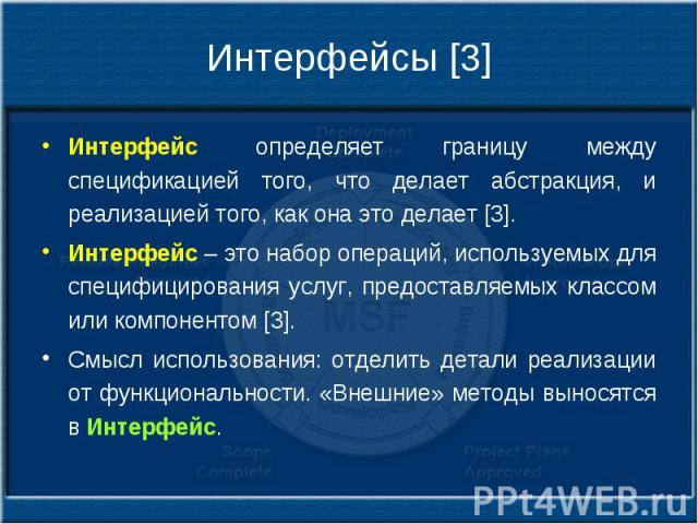 Интерфейсы [3] Интерфейс определяет границу между спецификацией того, что делает абстракция, и реализацией того, как она это делает [3]. Интерфейс – это набор операций, используемых для специфицирования услуг, предоставляемых классом или компонентом…
