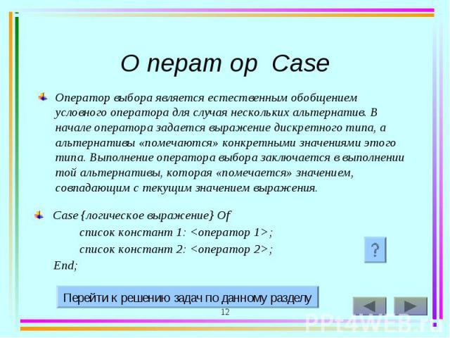 Оператор выбора является естественным обобщением условного оператора для случая нескольких альтернатив. В начале оператора задается выражение дискретного типа, а альтернативы «помечаются» конкретными значениями этого типа. Выполнение оператора выбор…